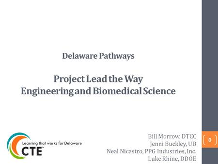 Delaware Pathways Project Lead the Way Engineering and Biomedical Science 0 Bill Morrow, DTCC Jenni Buckley, UD Neal Nicastro, PPG Industries, Inc. Luke.