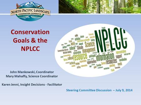 John Mankowski, Coordinator Mary Mahaffy, Science Coordinator Karen Jenni, Insight Decisions - Facilitator Conservation Goals & the NPLCC Steering Committee.