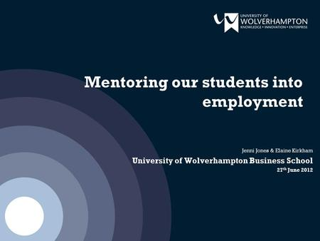 Mentoring our students into employment Jenni Jones & Elaine Kirkham University of Wolverhampton Business School 27 th June 2012.