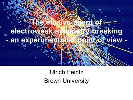 The elusive agent of electroweak symmetry breaking - an experimentalist point of view - Ulrich Heintz Brown University.