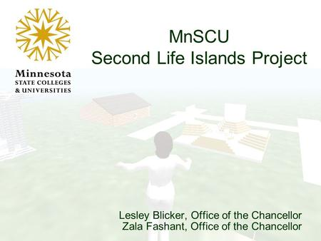 Lesley Blicker, Office of the Chancellor Zala Fashant, Office of the Chancellor MnSCU Second Life Islands Project.