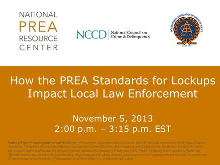 How the PREA Standards for Lockups Impact Local Law Enforcement November 5, 2013 2:00 p.m. – 3:15 p.m. EST Notice of Federal Funding and Federal Disclaimer.
