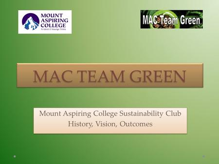 MAC TEAM GREEN Mount Aspiring College Sustainability Club History, Vision, Outcomes Mount Aspiring College Sustainability Club History, Vision, Outcomes.