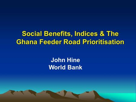 Social Benefits, Indices & The Ghana Feeder Road Prioritisation John Hine World Bank.