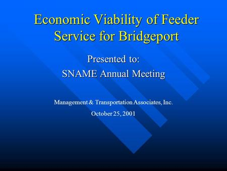 Economic Viability of Feeder Service for Bridgeport Presented to: SNAME Annual Meeting Management & Transportation Associates, Inc. October 25, 2001.