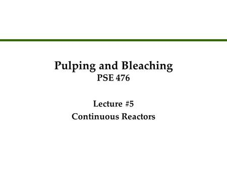 Pulping and Bleaching PSE 476 Lecture #5 Continuous Reactors Lecture #5 Continuous Reactors.