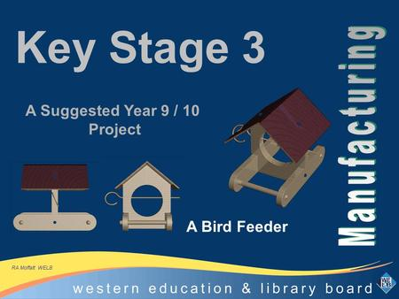 Key Stage 3 A Bird Feeder A Suggested Year 9 / 10 Project RA Moffatt WELB.