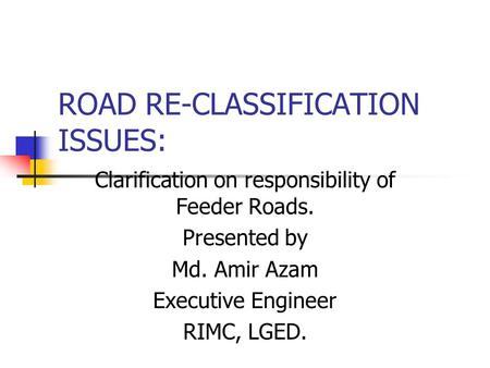 ROAD RE-CLASSIFICATION ISSUES: Clarification on responsibility of Feeder Roads. Presented by Md. Amir Azam Executive Engineer RIMC, LGED.