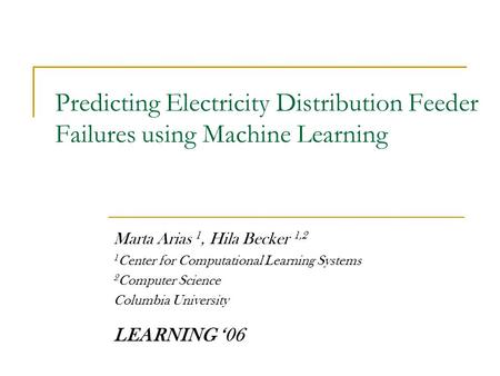 Predicting Electricity Distribution Feeder Failures using Machine Learning Marta Arias 1, Hila Becker 1,2 1 Center for Computational Learning Systems 2.
