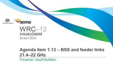 WRC–12 Industry Debrief 23 April 2012 Agenda item 1.13 – BSS and feeder links 21.4–22 GHz Presenter: Geoff McMillen.