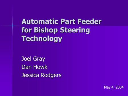 Automatic Part Feeder for Bishop Steering Technology Joel Gray Dan Howk Jessica Rodgers May 4, 2004.