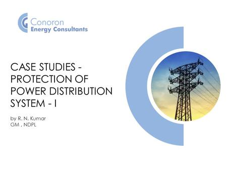 CASE STUDIES - PROTECTION OF POWER DISTRIBUTION SYSTEM - I by R. N. Kumar GM, NDPL.