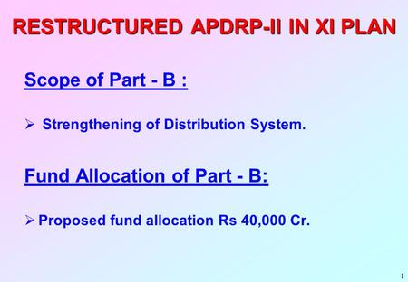 1 RESTRUCTURED APDRP-II IN XI PLAN Scope of Part - B :  Strengthening of Distribution System. Fund Allocation of Part - B:  Proposed fund allocation.