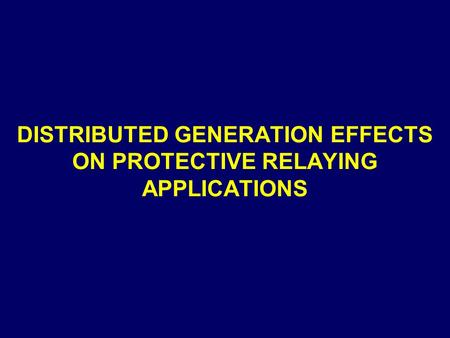 DISTRIBUTED GENERATION EFFECTS ON PROTECTIVE RELAYING APPLICATIONS.