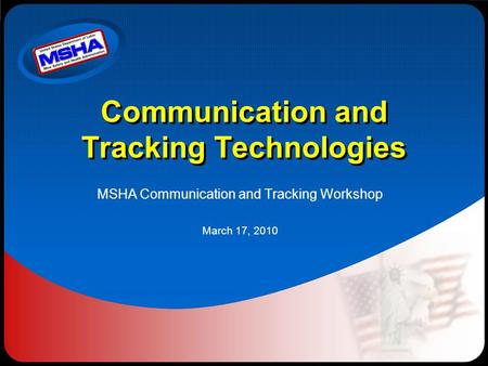 Communication and Tracking Technologies MSHA Communication and Tracking Workshop March 17, 2010.