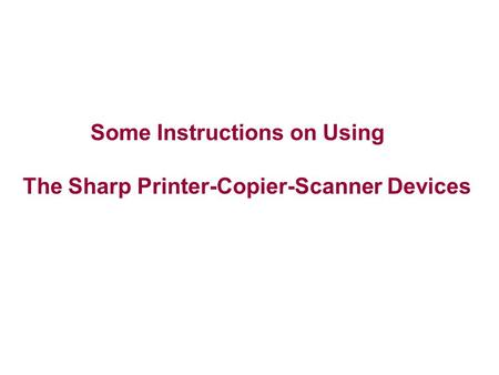 Some Instructions on Using The Sharp Printer-Copier-Scanner Devices.