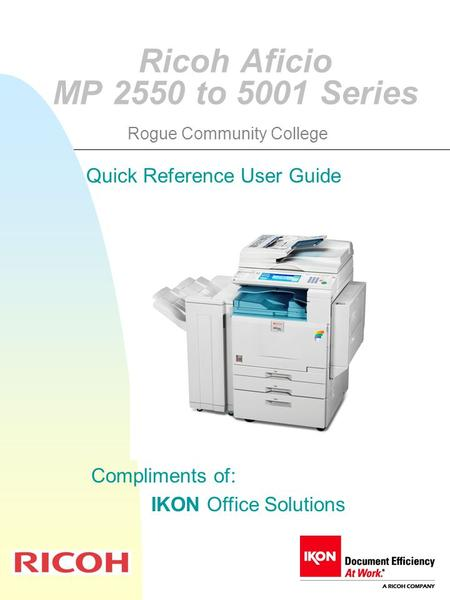 Ricoh Aficio MP 2550 to 5001 Series Quick Reference User Guide Compliments of: IKON Office Solutions Rogue Community College.