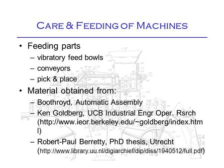 Care & Feeding of Machines Feeding parts –vibratory feed bowls –conveyors –pick & place Material obtained from: –Boothroyd, Automatic Assembly –Ken Goldberg,