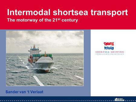 Intermodal shortsea transport The motorway of the 21 st century Sander van 't Verlaat.