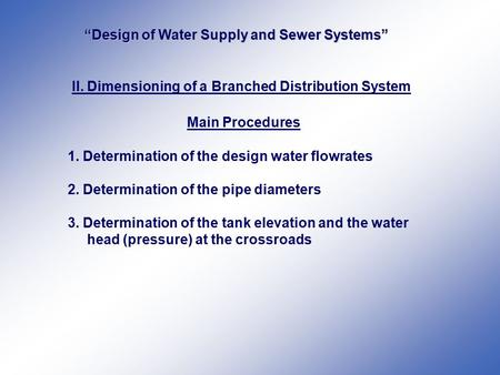 II. Dimensioning of a Branched Distribution System Main Procedures 1. Determination of the design water flowrates 2. Determination of the pipe diameters.