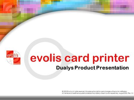 Evolis card printer Dualys Product Presentation © 2003 Evolis. All rights reserved. We reserve the right to make changes without prior notification. All.