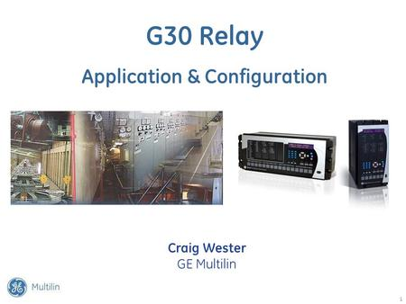 1 G30 Relay Application & Configuration Craig Wester GE Multilin.