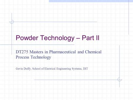 Powder Technology – Part II DT275 Masters in Pharmaceutical and Chemical Process Technology Gavin Duffy, School of Electrical Engineering Systems, DIT.