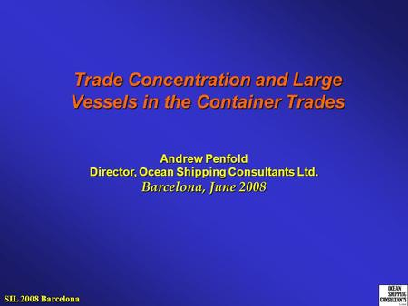Trade Concentration and Large Vessels in the Container Trades Andrew Penfold Director, Ocean Shipping Consultants Ltd. Barcelona, June 2008 SIL 2008 Barcelona.