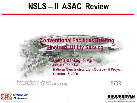 1 BROOKHAVEN SCIENCE ASSOCIATES NSLS – II ASAC Review Conventional Facilities Briefing Electrical Utility Service Dennis Danseglio, P.E. Project Engineer.