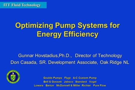 Optimizing Pump Systems for Energy Efficiency Gunnar Hovstadius,Ph.D., Director of Technology Don Casada, SR. Development Associate, Oak Ridge NL Goulds.