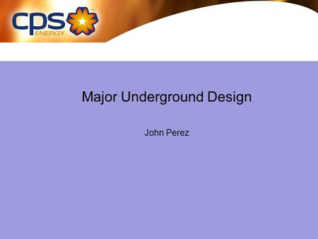 Major Underground Design John Perez. Underground Engineering Design Practices Three Phase Circuit –Infrastructure: Ductbanks & Manholes All three phase.