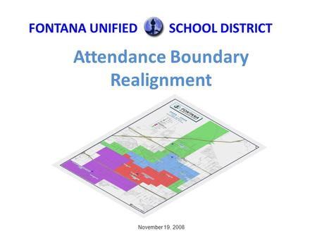 Attendance Boundary Realignment FONTANA UNIFIEDSCHOOL DISTRICT November 19, 2008.