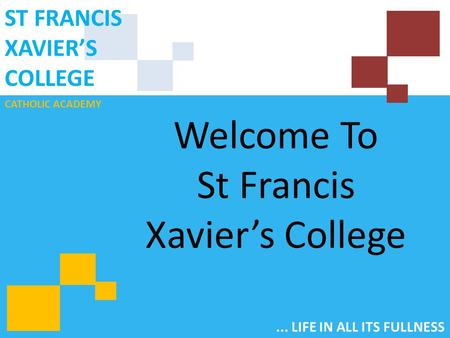 CATHOLIC ACADEMY ST FRANCIS XAVIER'S COLLEGE... LIFE IN ALL ITS FULLNESS Welcome To St Francis Xavier's College.