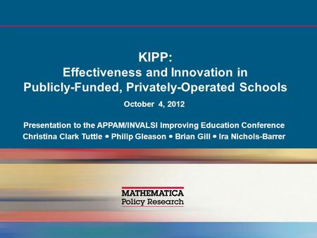 KIPP: Effectiveness and Innovation in Publicly-Funded, Privately-Operated Schools October 4, 2012 Presentation to the APPAM/INVALSI Improving Education.