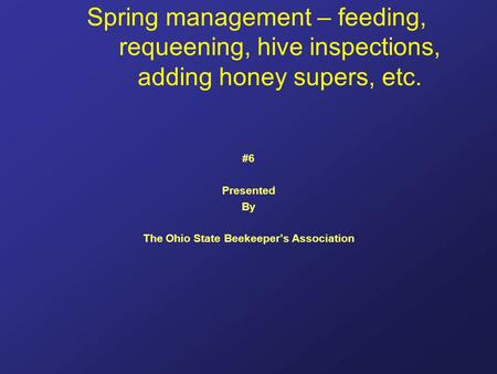 Spring management – feeding, requeening, hive inspections, adding honey supers, etc. #6 Presented By The Ohio State Beekeeper's Association.