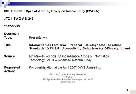 0 ISO/IEC JTC 1 Special Working Group on Accessibility (SWG-A) JTC 1 SWG-A N 249 2007-04-23 Document Type:Presentation Title:Information on Fast Track.