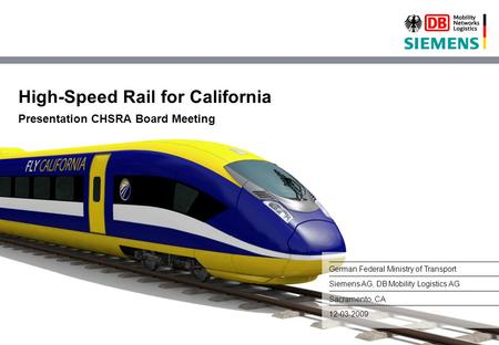 High-Speed Rail for California Presentation CHSRA Board Meeting German Federal Ministry of Transport Siemens AG, DB Mobility Logistics AG Sacramento, CA.