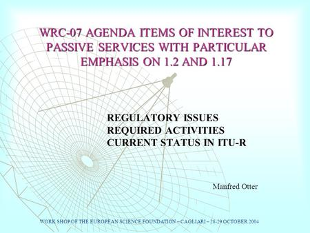 WRC-07 AGENDA ITEMS OF INTEREST TO PASSIVE SERVICES WITH PARTICULAR EMPHASIS ON 1.2 AND 1.17 REGULATORY ISSUES REQUIRED ACTIVITIES CURRENT STATUS IN ITU-R.