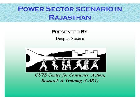 Power Sector SCENARIO in Rajasthan Presented By: Deepak Saxena CUTS Centre for Consumer Action, Research & Training (CART)