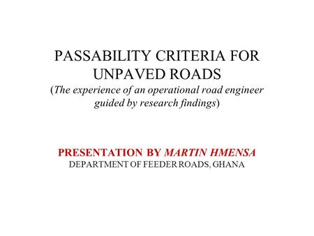 PASSABILITY CRITERIA FOR UNPAVED ROADS (The experience of an operational road engineer guided by research findings) PRESENTATION BY MARTIN HMENSA DEPARTMENT.