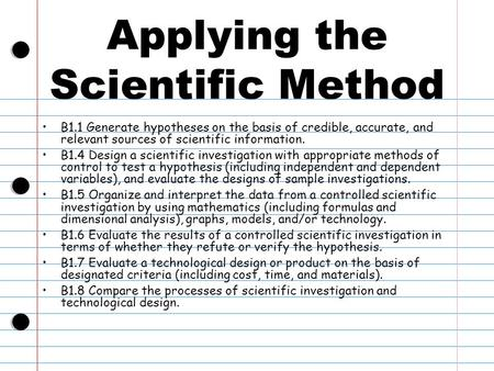 Applying the Scientific Method B1.1 Generate hypotheses on the basis of credible, accurate, and relevant sources of scientific information. B1.4 Design.