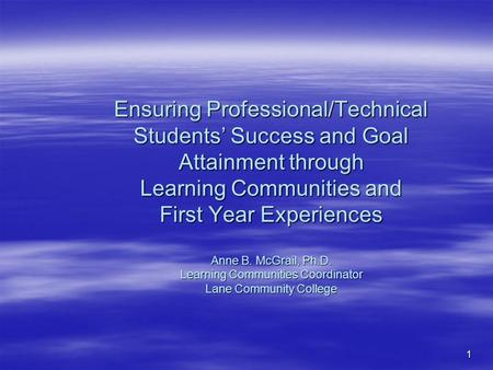 1 Ensuring Professional/Technical Students' Success and Goal Attainment through Learning Communities and First Year Experiences Anne B. McGrail, Ph.D.