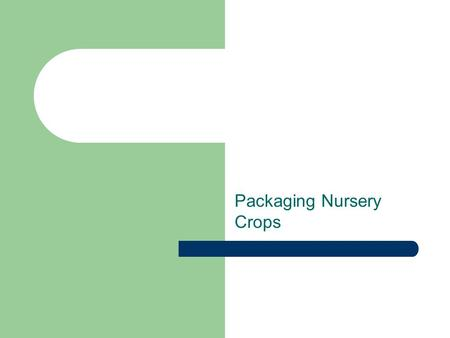 Packaging Nursery Crops. Student Objectives Describe the three types of packaging of nursery crops. Describe how to ball and burlap (B&B) stock properly.