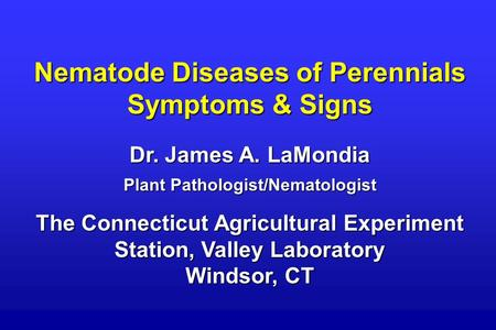 Nematode Diseases of Perennials Symptoms & Signs Dr. James A. LaMondia Plant Pathologist/Nematologist The Connecticut Agricultural Experiment Station,