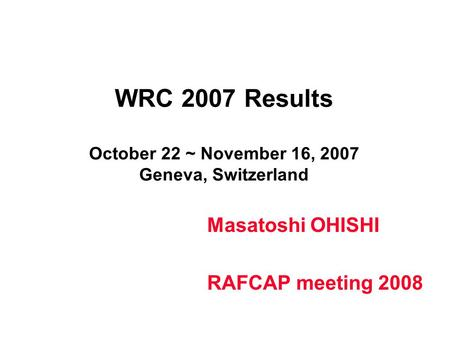 WRC 2007 Results October 22 ~ November 16, 2007 Geneva, Switzerland Masatoshi OHISHI RAFCAP meeting 2008.