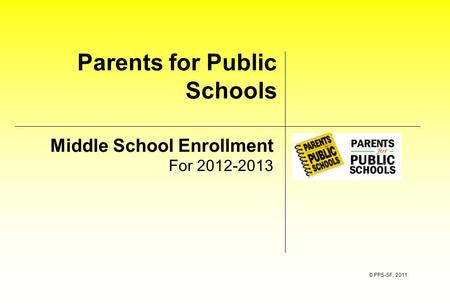 Parents for Public Schools Middle School Enrollment For 2012-2013 © PPS-SF, 2011.