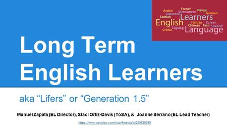 "Long Term English Learners aka ""Lifers"" or ""Generation 1.5"" Manuel Zapata (EL Director), Staci Ortiz-Davis (ToSA), & Joanne Serrano (EL Lead Teacher) https://www.wevideo.com/hub/#media/ci/229638099."