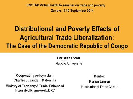 Distributional and Poverty Effects of Agricultural Trade Liberalization: The Case of the Democratic Republic of Congo Christian Otchia Nagoya University.