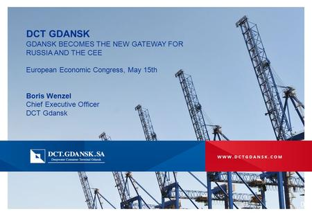 DCT GDANSK GDANSK BECOMES THE NEW GATEWAY FOR RUSSIA AND THE CEE European Economic Congress, May 15th Boris Wenzel Chief Executive Officer DCT Gdansk 0.