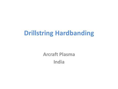 Drillstring Hardbanding Arcraft Plasma India. Approved and certified systems Systems are available offering hardbanding solutions for open and cased hole.